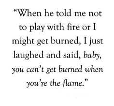 """I laughed, """"You can't get burned if you're the flame""""."""