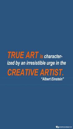 'True art is characterised by an irresistible urge in the creative artist' - Albert Einstein