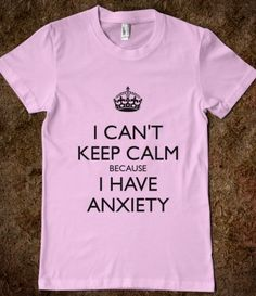 """""""I can't keep calm because I have anxiety"""" Perfect for those of us who can't seem to just """"carry on"""""""
