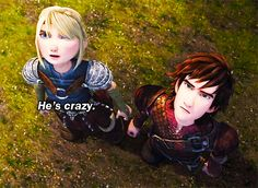 """Astrid: """"He's crazy"""" Hiccup: """"He's Snotlout"""" Astrid: """"True"""""""