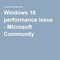 Windows 10 performance issue - Microsoft Community