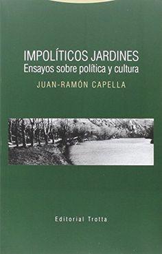 Impolíticos jardines : ensayos sobre política y cultura / Juan-Ramón Capella