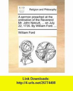 A sermon preached at the ordination of the Reverend Mr. John Notcutt, ... on July 22, 1735. By William Ford. ... (9781171138532) William Ford , ISBN-10: 1171138539  , ISBN-13: 978-1171138532 ,  , tutorials , pdf , ebook , torrent , downloads , rapidshare , filesonic , hotfile , megaupload , fileserve