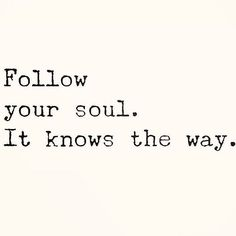 Follow your soul. It knows the way.  http://ift.tt/2irFfPn