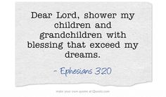 Dear Lord, shower my children and grandchildren with blessing that exceed my dreams.