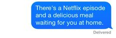"A text that reads: ""There's a Netflix episode and a delicious meal waiting for you at home."""