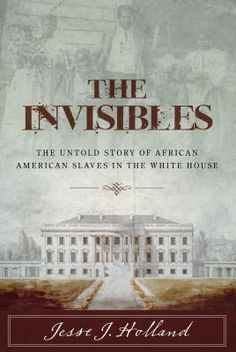 The invisibles : the untold story of African American slaves in the White House / Jesse J. Holland.