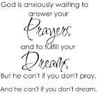 God is anxiously waiting to answer your prayers, and to fulfill your dreams... but he can't if you don't pray and he can't if you don't dream.  - Jeffrey R. Holland