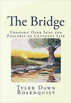 The Bridge: Crossing Over Into the Fullness of Covenant Life, Tyler Dawn Rosenquist, Darlene Dine - Amazon.com