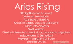 Traits of Aries Rising/Ascendent. NOTE: This is not the same as the sun sign - aka the day someone is born. Rising Signs change bi-hourly (12 signs over a span of 24 hours) and it is essential to know the time (and place as well as date) of birth in order to calculate. Our Ascendant signifies our outward personality that others, specifically strangers or new people see as well as some of our mannerisms, called our Astrological Mask. It can also have an influence on our childhood. If you…