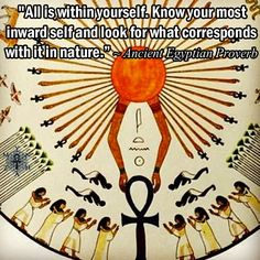"""All is within yourself. Know your most inward self and look for what corresponds with it in nature."" ~ Ancient Egyptian Proverb"