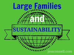 "Large Families & Sustainability // jessconnell.com // ""I recently received this comment:  While I can appreciate your thoughts, my big issue with extra large families, is that ultimately, it is unsustainable. Can you imagine what the world would be like if everyone decided to have 6+ children!? We are already outgrowing our planet… "" HERE is my answer:"