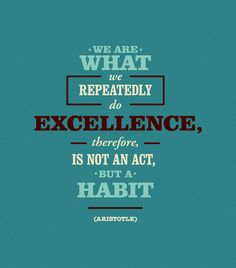 """""""We are what we repeatedly do. Excellence, then, is not an act, but a habit."""" - Aristotle"""