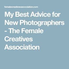 My Best Advice for New Photographers - The Female Creatives Association