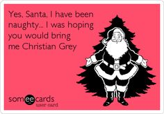 Yes, Santa, I have been naughty... I was hoping you would bring me Christian Grey.