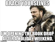 Brace Yourselves, I'm opening the book drop after a holiday weekend