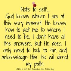 Note to self… God knows where I am at this very moment. He knows how to get me to where I need to be. I don't have all the answers, but He does. I only need to look to Him and acknowled…