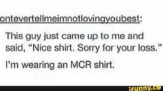 See, at least he acknowledges it. You have no idea how many people look at me like I'm satanic because I wear MCR t-shirts.