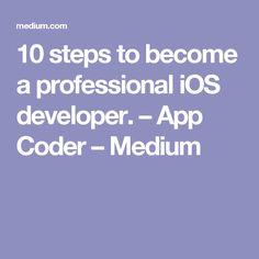 10 steps to become a professional iOS developer. – App Coder – Medium