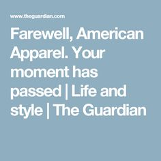 Farewell, American Apparel. Your moment has passed   Life and style   The Guardian