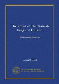The coins of the Danish kings of Ireland: Hiberno-Danish series: Bernard Roth (1910, reprint)