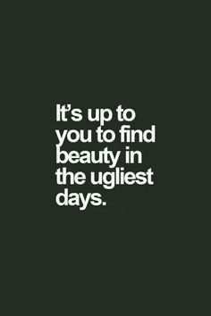 Yes, you must because some days are ugly beyond recognition