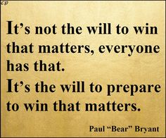 """It's not the will to win that matters—everyone has that. It's the will to prepare to win that matters.""– Paul ""Bear"" Bryant"