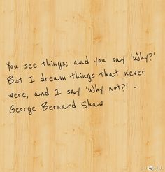 George Bernard Shaw(1856 - 1950) - [ This quote is often mis-attributed to a Kennedy. John, Bobby & Ted all quoted and/or paraphrased it publicly. - PSC]