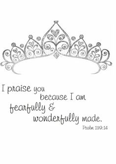 I praise you because I am fearfully & wonderfully made. (Psalm 139:14)