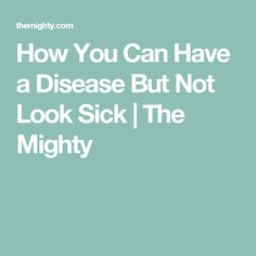 How You Can Have a Disease But Not Look Sick | The Mighty