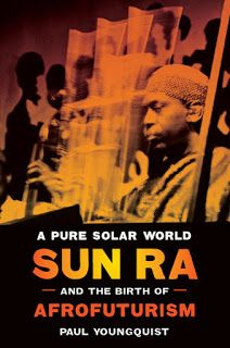 Paul Youngquist - A Pure Solar World: Sun Ra and the Birth of Afrofuturism (University of Texas Press, 2016) **** ~ The Free Jazz Collective