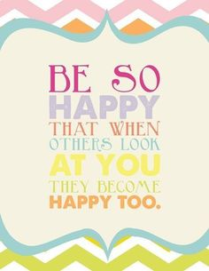 """""""Be so happy that when others look at you they become happy, too."""" 