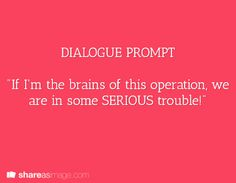 """Dialogue Prompt -- """"if I'm the brains of this operation, we are in some serious trouble!"""""""