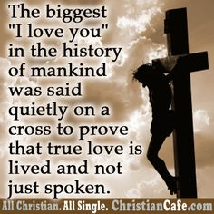 "The biggest ""I LOVE YOU"" in the history of mankind was said quietly on a cross to prove that true love is lived and not just spoken."