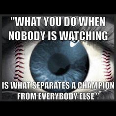 Coach Chris Forbes always told us this. Its not what you do when people are watching but what you do do when no one is watching.