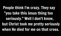 """People think I'm crazy. They say """"You take this Jesus thing too seriously. Mantra, Great Quotes, Inspirational Quotes, Awesome Quotes, Motivational Quotes, La Sainte Bible, Words Quotes, Sayings, Godly Quotes"""