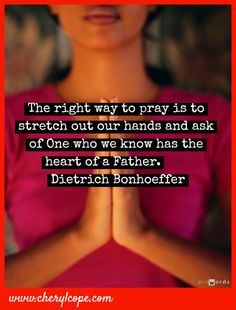 The right way to pray is to stretch out our hands and ask of the One we know has the heart of a Father.  Deitrich Bonhoeffer