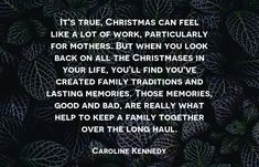 It's true, Christmas can feel like a lot of work, particularly for mothers. But when you look back on all the Christmases in your life, you'll find you've created family traditions and lasting memories. Those memories, good and bad, are really what help to keep a family together over the long haul. - Caroline Kennedy