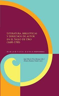 Literatura, bibliotecas y derechos de autor en el Siglo de Oro (1600-1700) / José María Díez Borque (dir.) ; Alvaro Bustos Táuler (ed.) - Madrid : Iberoamericana ; Frankfurt am Main : Vervuert, 2012