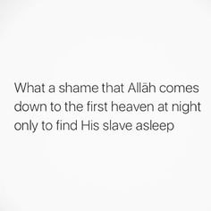 """Narrated Abu Huraira:  Allah's Messenger (ﷺ) (p.b.u.h) said, """"Our Lord, the Blessed, the Superior, comes every night down on the nearest Heaven to us when the last third of the night remains, saying: """"Is there anyone to invoke Me, so that I may respond to invocation? Is there anyone to ask Me, so that I may grant him his request? Is there anyone seeking My forgiveness, so that I may forgive him?"""" Reference : Sahih al-Bukhari 1145"""