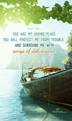 Psalm 32:7 ~ You are my hiding place, You will protect me from trouble and surround me with songs of deliverance...