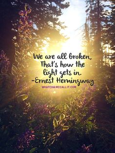 We're all broken, that's how the light gets in. Ernest Hemmingway