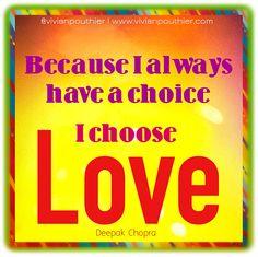 """Because I always have a choice, I choose Love."" Deepak Chopra   ""Parce que j'ai toujours le choix, je choisis l'Amour."" Deepak Chopra"