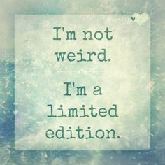 I'm Not Weird - I'm A Limited Edition!