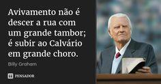 Avivamento não é descer a rua com um grande tambor; é subir ao Calvário em grande choro. — Billy Graham