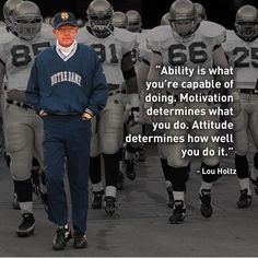 """Ability is what you are capable of doing. Motivation determines what you do. Attitude determines how well you do it."" -Lou Holtz"