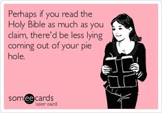 Perhaps if you read the Holy Bible as much as you claim, there'd be less lying coming out of your pie hole.