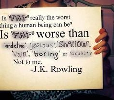 "So true!!! ""Is 'fat' really the worst thing a human being can be? Is 'fat' worse than 'vindictive', 'jealous', 'shallow', 'vain', 'boring' or 'cruel'. Not to me."" J. K. Rowling.   Society has convinced us being ""fat"" is a bad thing. When in reality there are far worse things..it doesn't make bad people."