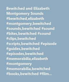 Bewitched and Elizabeth Montgomery Sounds #bewitched,elizabeth #montgomery,bewitched #sounds,bewitched #sound #bites,bewitched #sound #clips,bewitched #scripts,bewitched #episode #guides,bewitched #episodes,bewitched #memorabilia,elizabeth #montgomery #memorabilia,bewitched #books,bewitched #filming #schedule,elizabeth #montgomery #videos,bewitched #videos,elizabeth #montgomery,photos #of #elizabeth #montgomery,bewitched #photos,liz #montgomery,60's #tv,1960's #tv,classic…