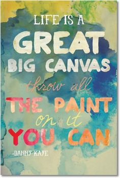 """Life is a great big canvas, throw all the paint on it you can.""  - Danny Kaye"